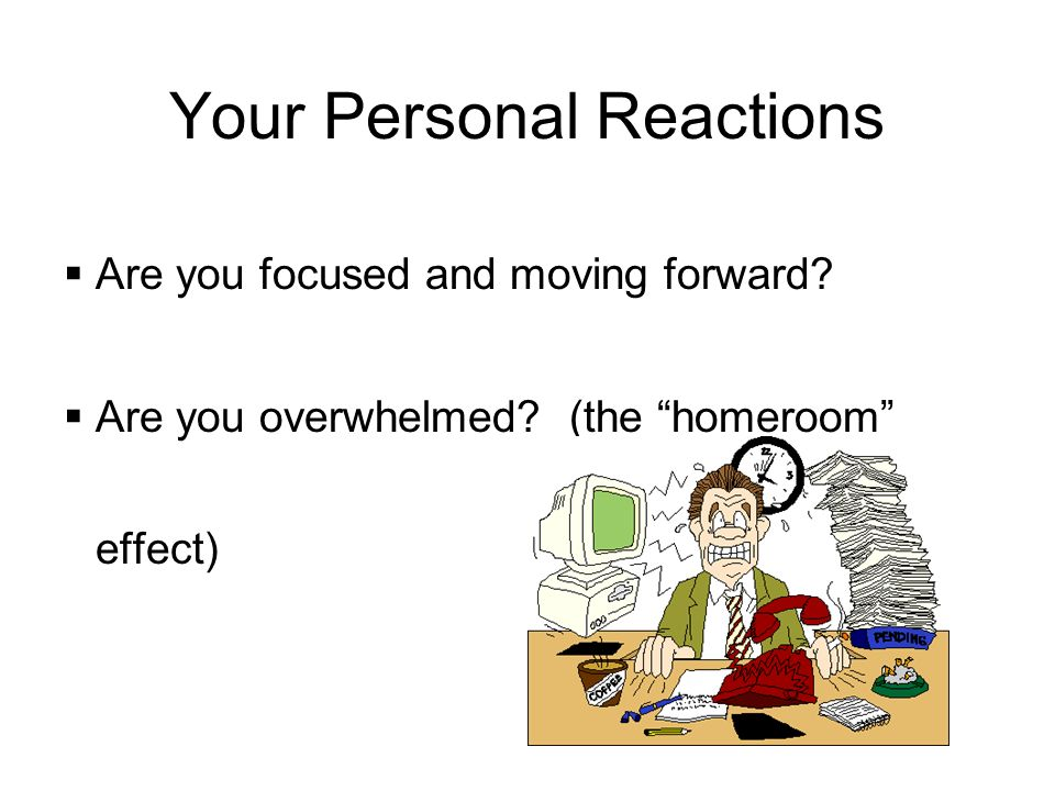 Your Personal Reactions Are you focused and moving forward.