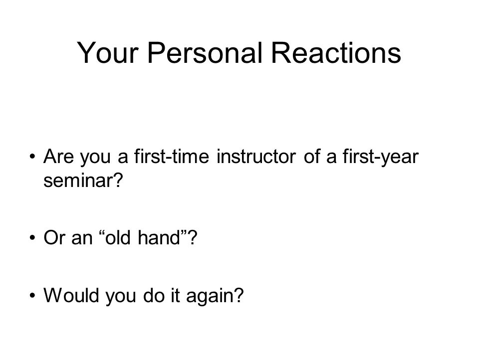 Your Personal Reactions Are you a first-time instructor of a first-year seminar.