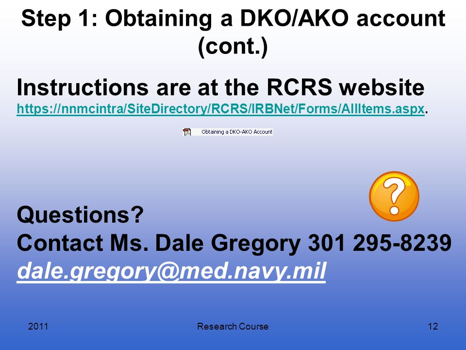 Step 1: Obtaining a DKO/AKO account (cont.) Research Course12 Instructions are at the RCRS website https://nnmcintra/SiteDirectory/RCRS/IRBNet/Forms/A