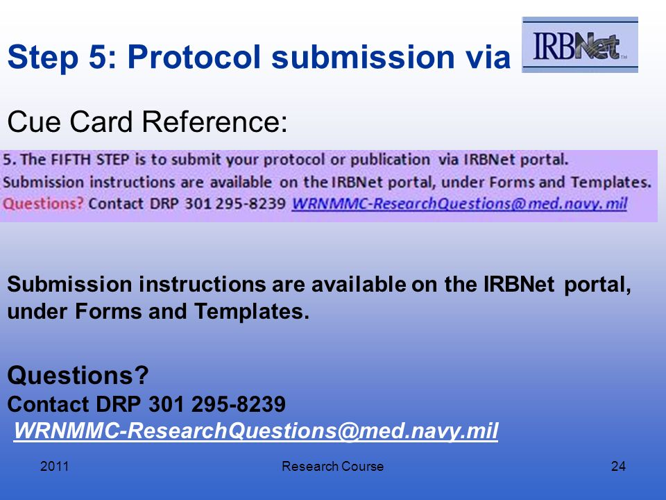 Step 5: Protocol submission via 2011Research Course24 Submission instructions are available on the IRBNet portal, under Forms and Templates. Questions