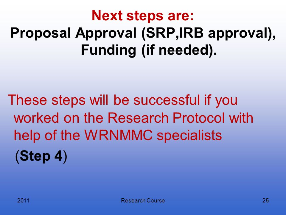 Next steps are: Proposal Approval (SRP,IRB approval), Funding (if needed). These steps will be successful if you worked on the Research Protocol with