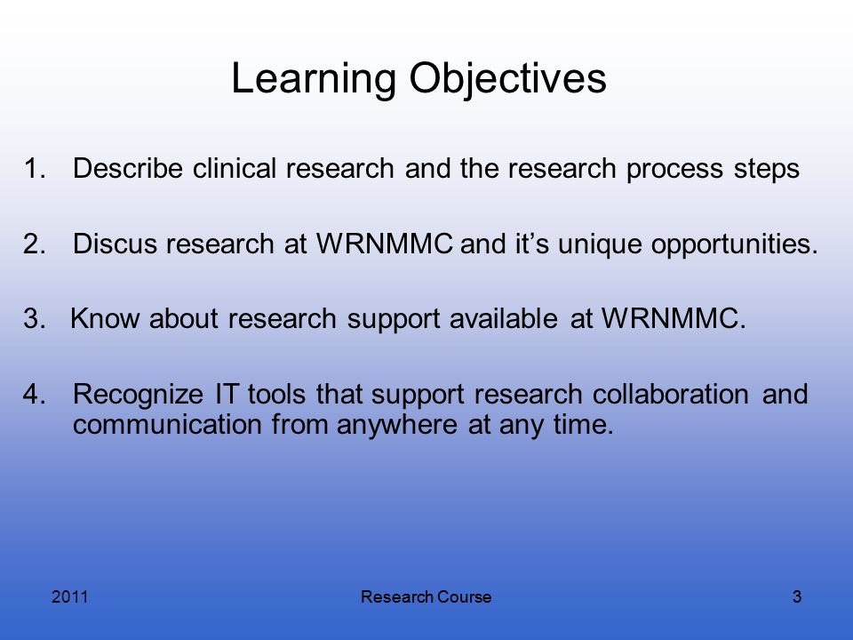 Research Course3 3 Learning Objectives 1.Describe clinical research and the research process steps 2.Discus research at WRNMMC and its unique opportun