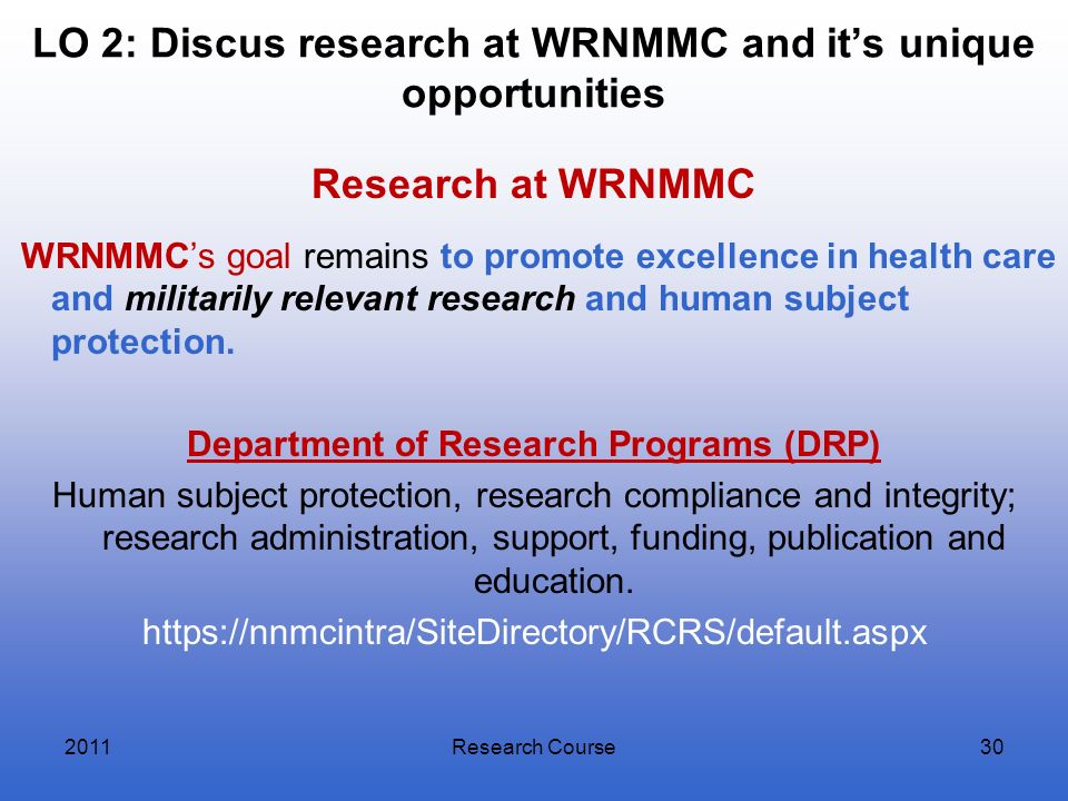 LO 2: Discus research at WRNMMC and its unique opportunities Research at WRNMMC WRNMMCs goal remains to promote excellence in health care and militari