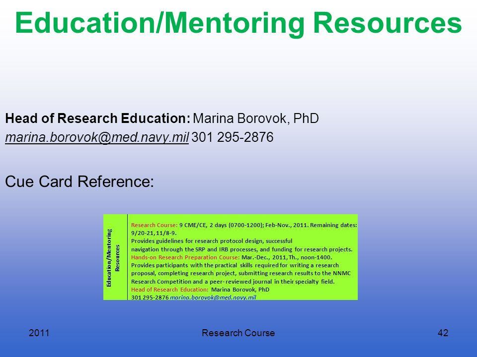 Education/Mentoring Resources Head of Research Education: Marina Borovok, PhD marina.borovok@med.navy.mil 301 295-2876 Cue Card Reference: 2011Researc