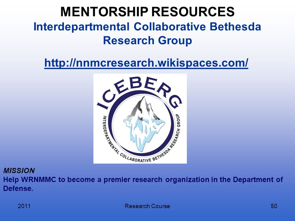 MENTORSHIP RESOURCES Interdepartmental Collaborative Bethesda Research Group 2011Research Course50 http://nnmcresearch.wikispaces.com/ MISSION Help WR