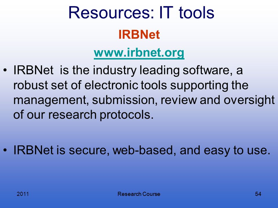 Research Course54Research Course54 Resources: IT tools IRBNet www.irbnet.org IRBNet is the industry leading software, a robust set of electronic tools