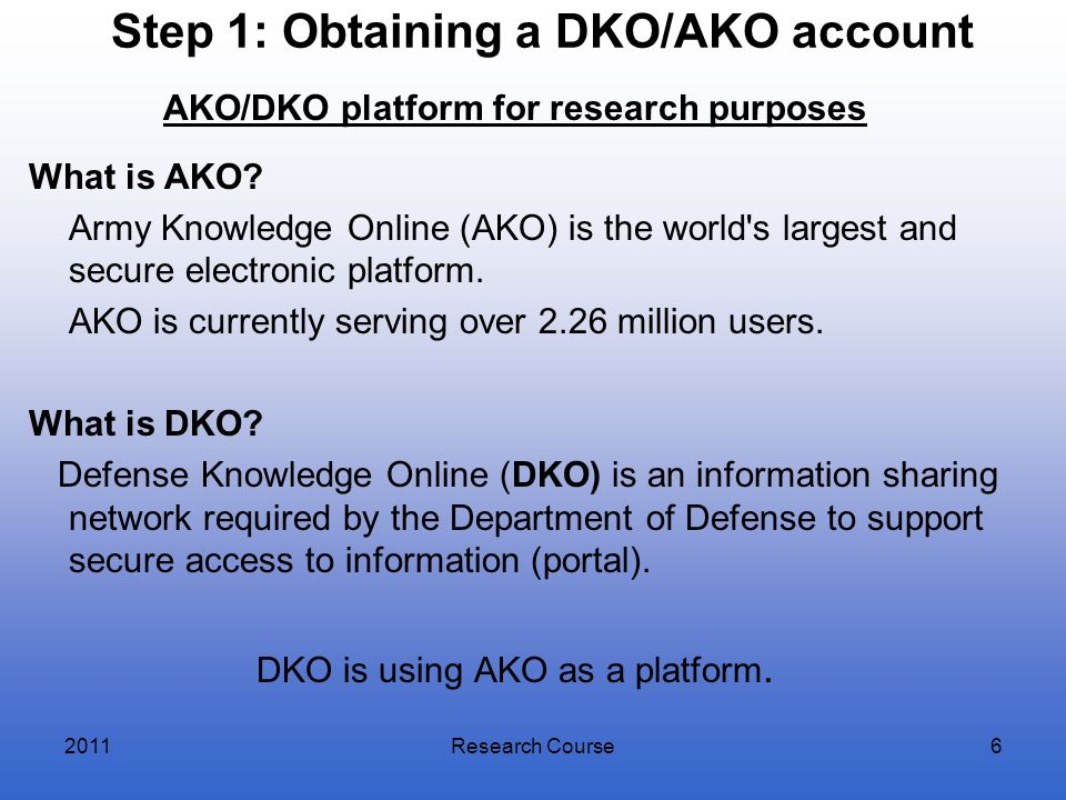 Step 1: Obtaining a DKO/AKO account AKO/DKO platform for research purposes What is AKO? Army Knowledge Online (AKO) is the world's largest and secure