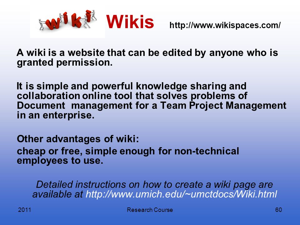 Research Course60 Wikis http://www.wikispaces.com/ A wiki is a website that can be edited by anyone who is granted permission. It is simple and powerf