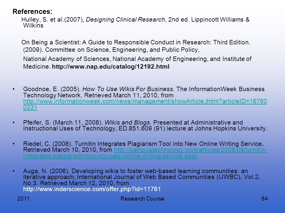 2011Research Course64 References: Hulley, S. et al.(2007), Designing Clinical Research, 2nd ed. Lippincott Williams & Wilkins On Being a Scientist: A