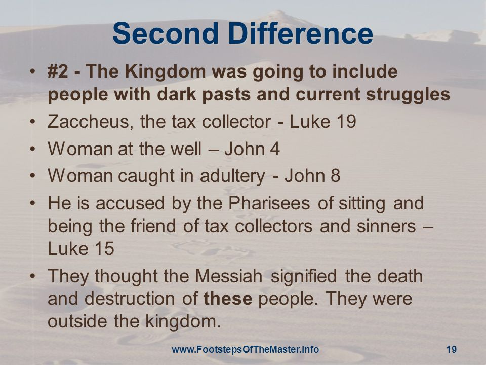 19 Second Difference #2 - The Kingdom was going to include people with dark pasts and current struggles Zaccheus, the tax collector - Luke 19 Woman at the well – John 4 Woman caught in adultery - John 8 He is accused by the Pharisees of sitting and being the friend of tax collectors and sinners – Luke 15 They thought the Messiah signified the death and destruction of these people.