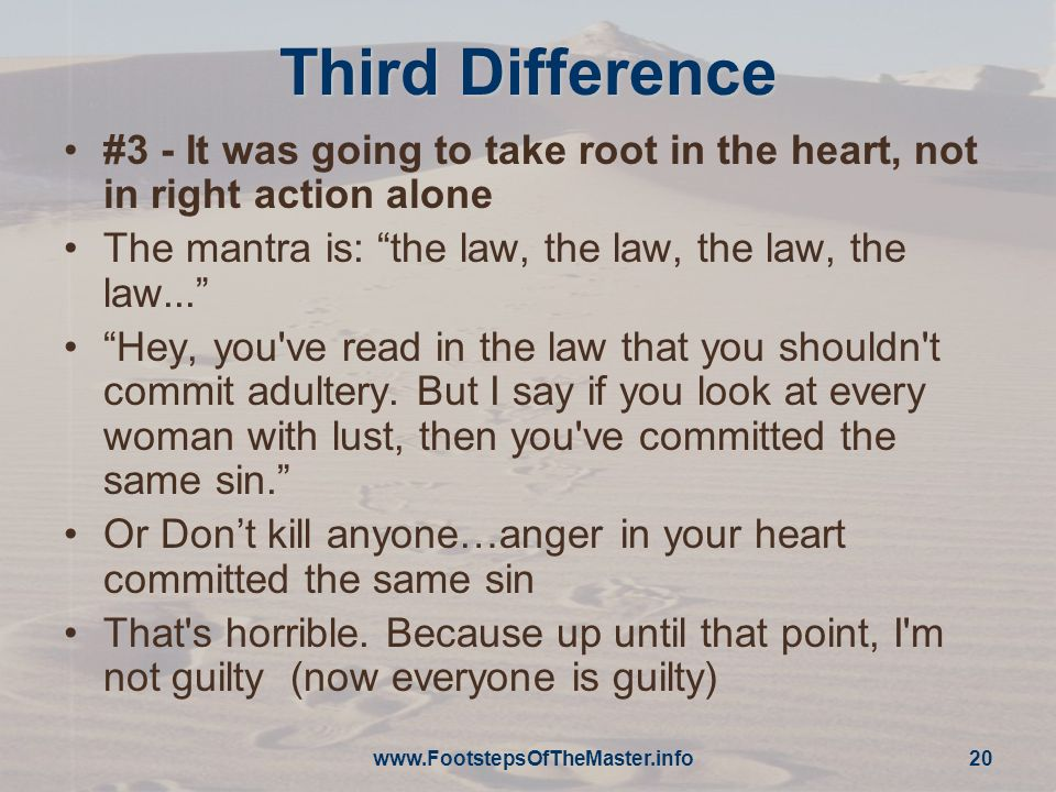 20 Third Difference #3 - It was going to take root in the heart, not in right action alone The mantra is: the law, the law, the law, the law...