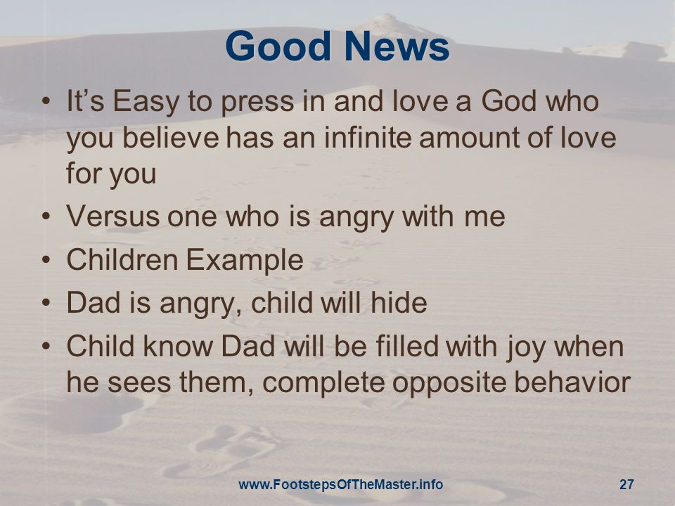 27 Good News Its Easy to press in and love a God who you believe has an infinite amount of love for you Versus one who is angry with me Children Example Dad is angry, child will hide Child know Dad will be filled with joy when he sees them, complete opposite behavior