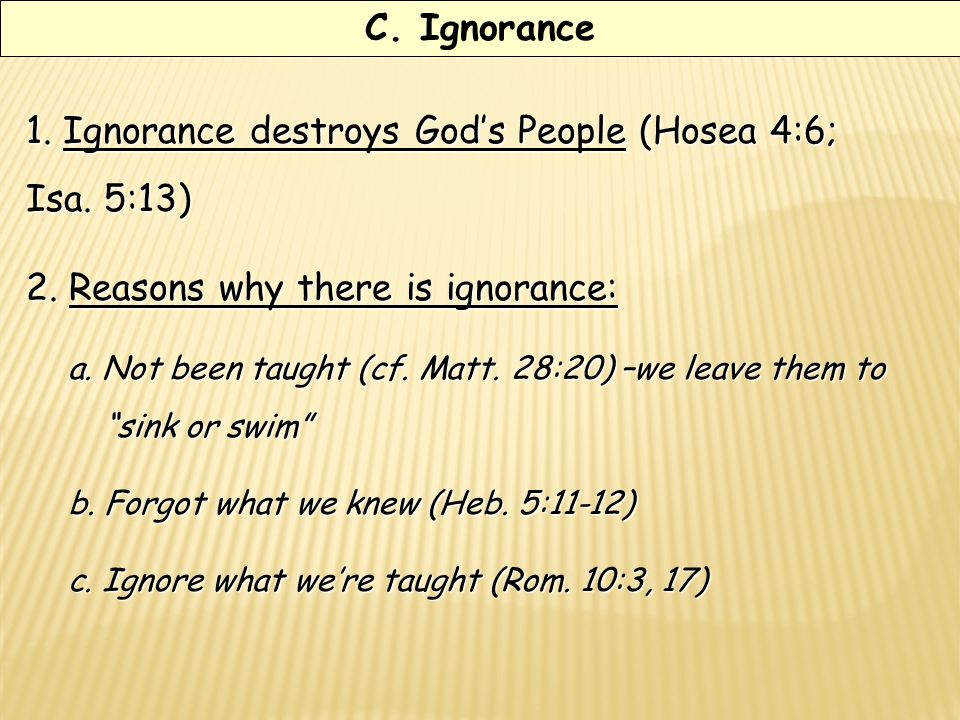 C. Ignorance 1. Ignorance destroys Gods People (Hosea 4:6; Isa.