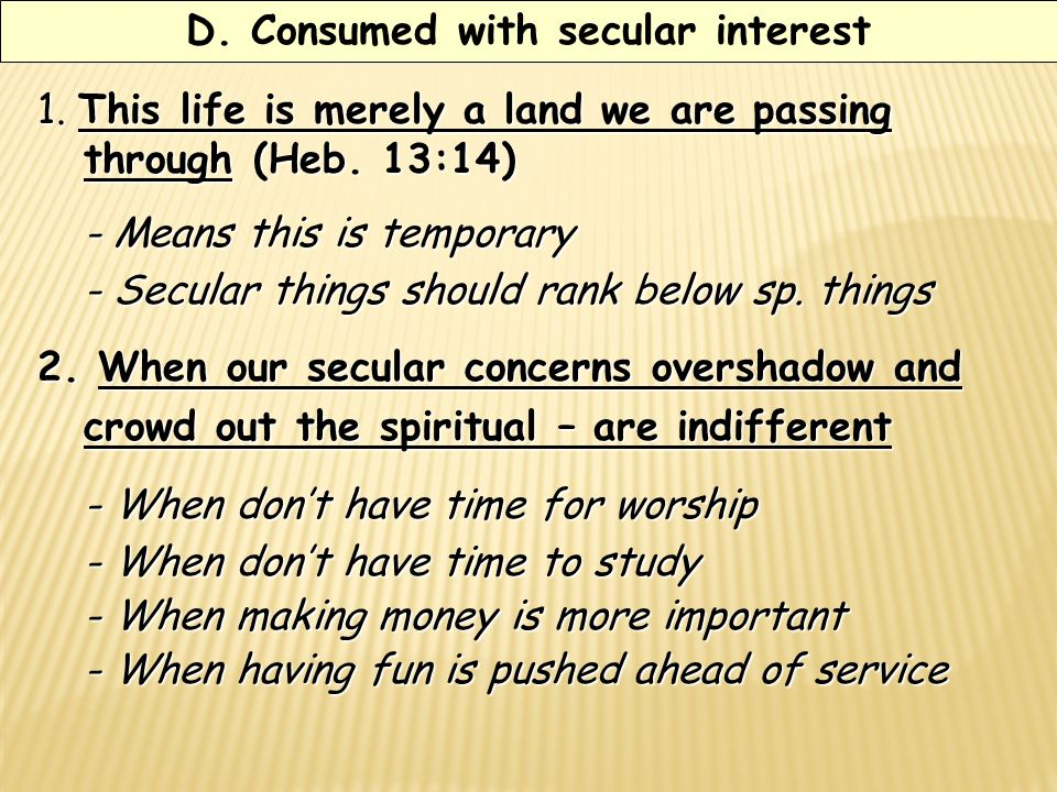 D. Consumed with secular interest 1. This life is merely a land we are passing through (Heb.