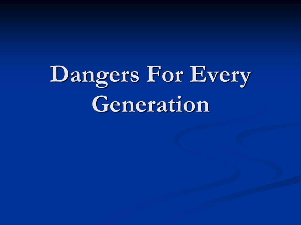 Dangers For Every Generation