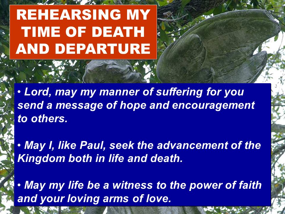 REHEARSING MY TIME OF DEATH AND DEPARTURE Lord, may my manner of suffering for you send a message of hope and encouragement to others. May I, like Pau