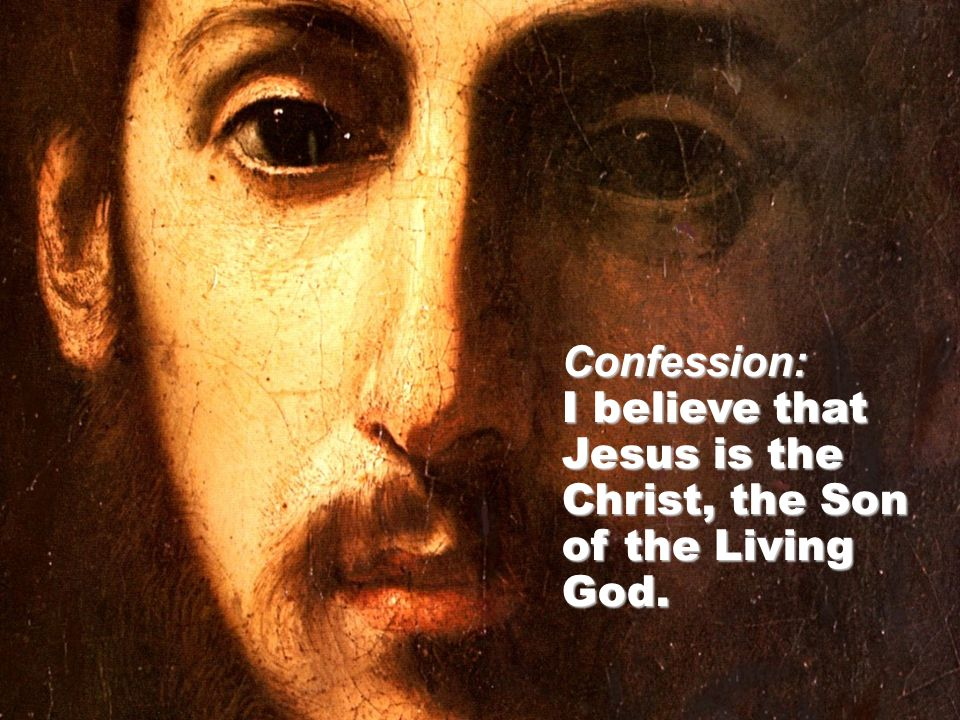 Confession: I believe that Jesus is the Christ, the Son of the Living God.