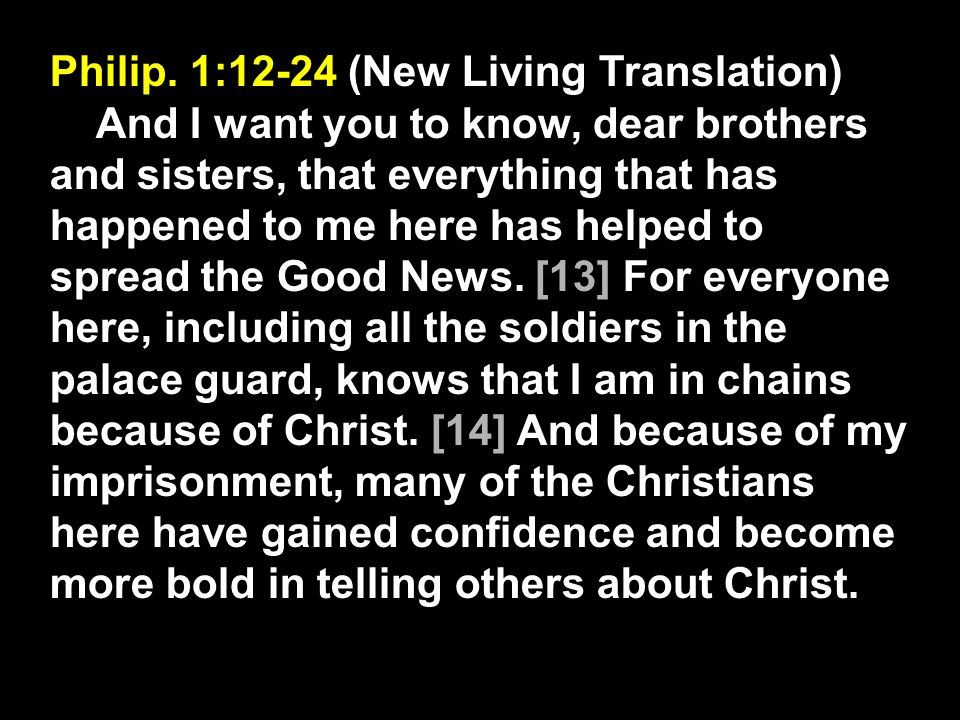 Philip. 1:12-24 (New Living Translation) And I want you to know, dear brothers and sisters, that everything that has happened to me here has helped to