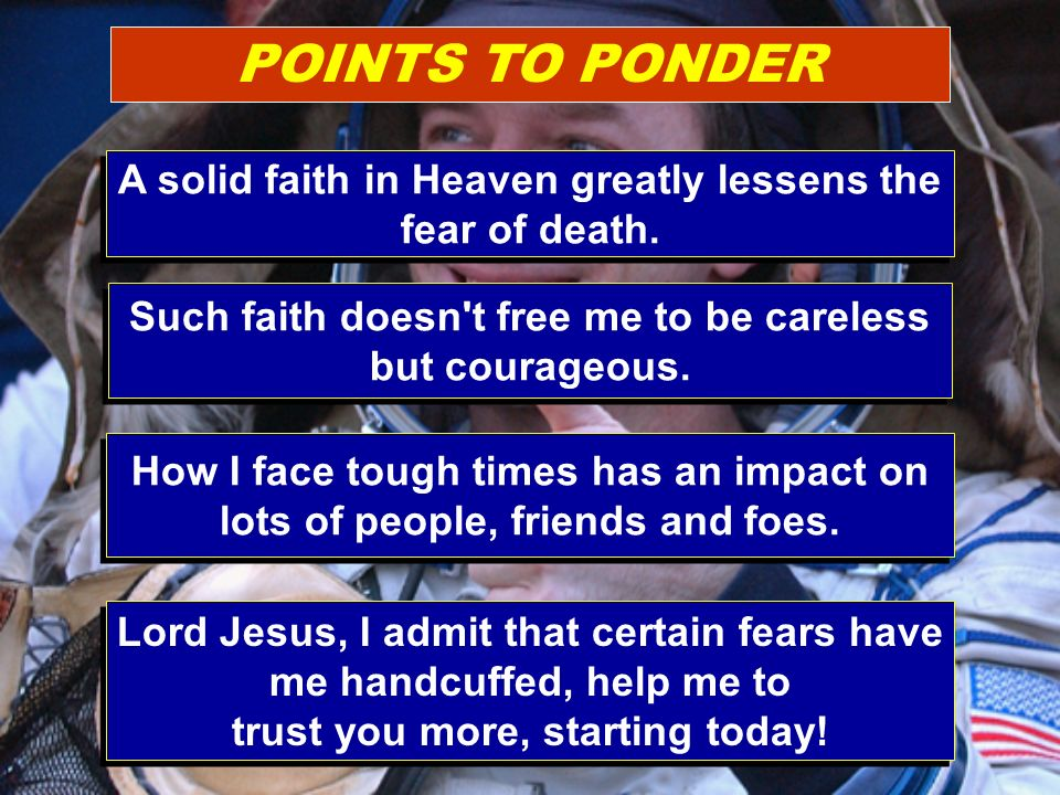 POINTS TO PONDER A solid faith in Heaven greatly lessens the fear of death.