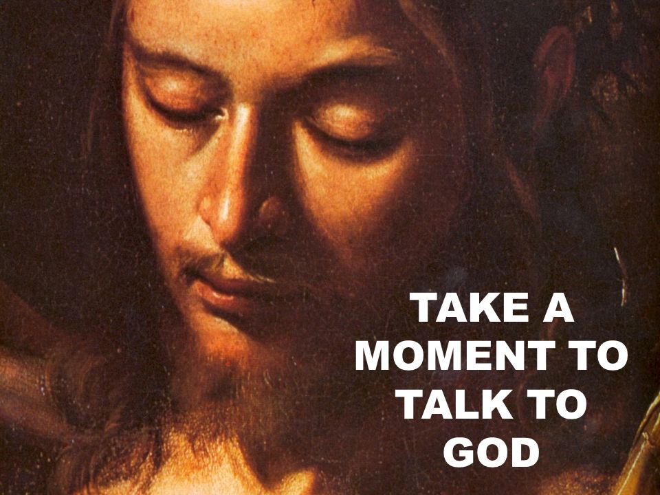 TAKE A MOMENT TO TALK TO GOD