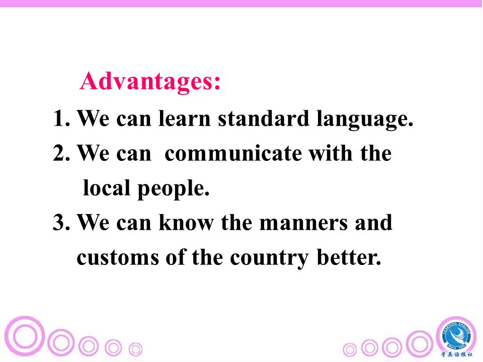 1. We can learn standard language. 2. We can communicate with the local people.