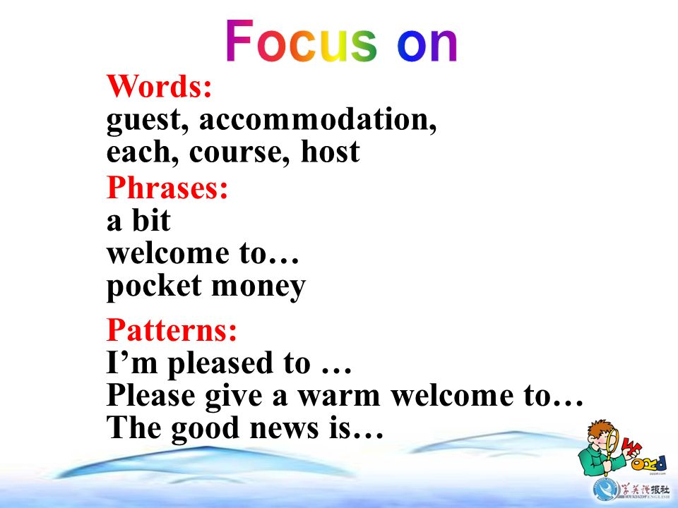 Words: guest, accommodation, each, course, host Phrases: a bit welcome to… pocket money Patterns: Im pleased to … Please give a warm welcome to… The good news is…