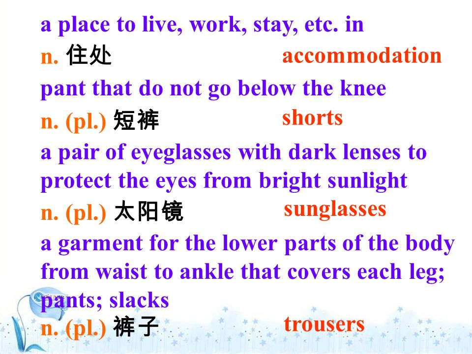 pant that do not go below the knee a pair of eyeglasses with dark lenses to protect the eyes from bright sunlight a place to live, work, stay, etc.