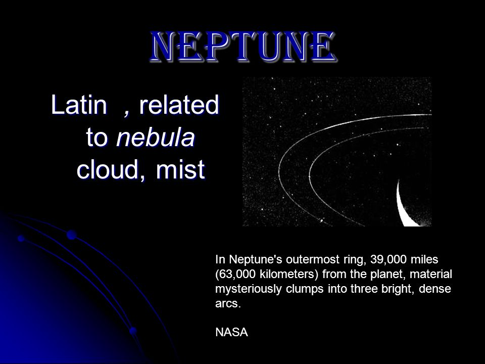 NEPTUNE Latin, related to nebula cloud, mist Latin, related to nebula cloud, mist In Neptune's outermost ring, 39,000 miles (63,000 kilometers) from t