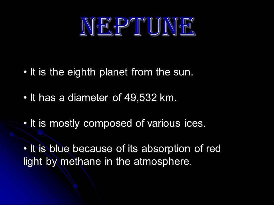NEPTUNE It is the eighth planet from the sun. It has a diameter of 49,532 km. It is mostly composed of various ices. It is blue because of its absorpt