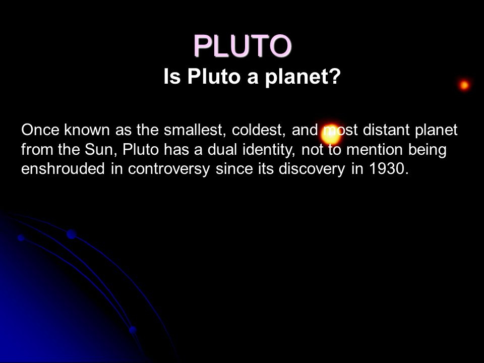 PLUTO Is Pluto a planet? Once known as the smallest, coldest, and most distant planet from the Sun, Pluto has a dual identity, not to mention being en
