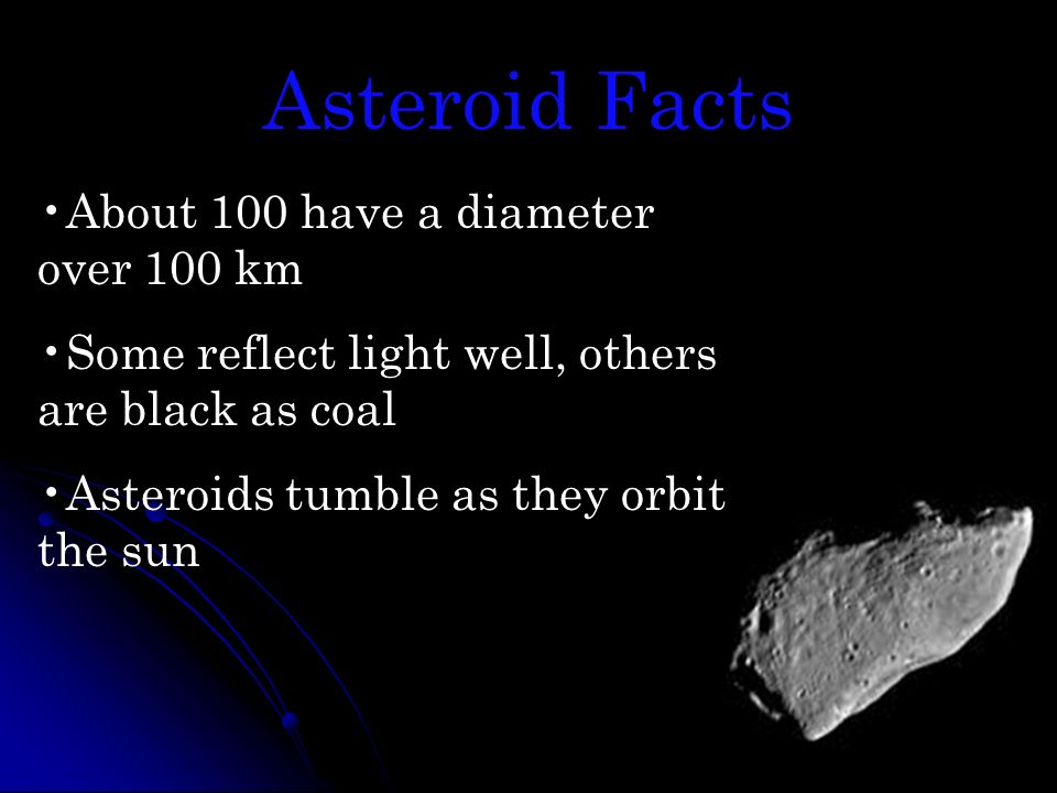 Asteroid Facts About 100 have a diameter over 100 km Some reflect light well, others are black as coal Asteroids tumble as they orbit the sun