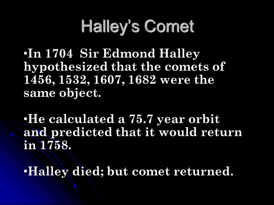 Halleys Comet In 1704 Sir Edmond Halley hypothesized that the comets of 1456, 1532, 1607, 1682 were the same object. He calculated a 75.7 year orbit a