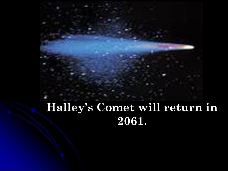 Halleys Comet will return in 2061.