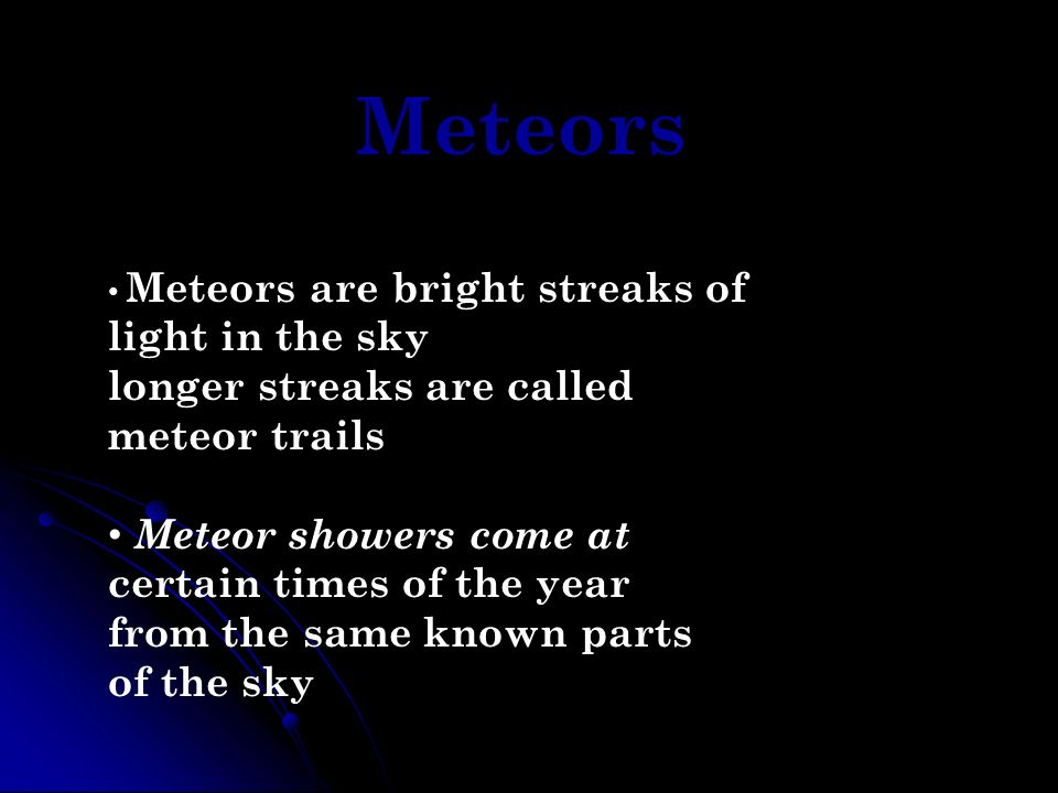 Meteors Meteors are bright streaks of light in the sky longer streaks are called meteor trails Meteor showers come at certain times of the year from t