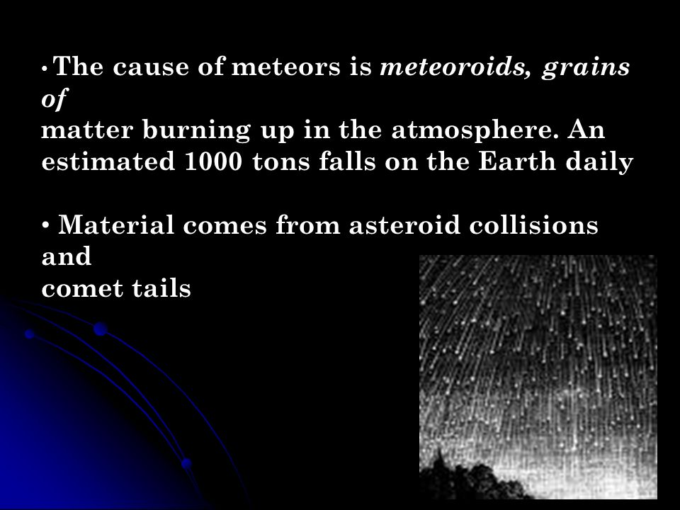 The cause of meteors is meteoroids, grains of matter burning up in the atmosphere. An estimated 1000 tons falls on the Earth daily Material comes from