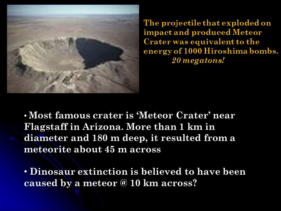 Most famous crater is Meteor Crater near Flagstaff in Arizona. More than 1 km in diameter and 180 m deep, it resulted from a meteorite about 45 m acro