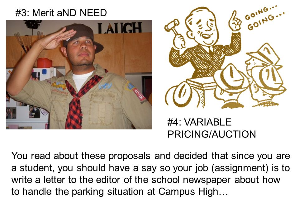 #3: Merit aND NEED #4: VARIABLE PRICING/AUCTION You read about these proposals and decided that since you are a student, you should have a say so your job (assignment) is to write a letter to the editor of the school newspaper about how to handle the parking situation at Campus High…