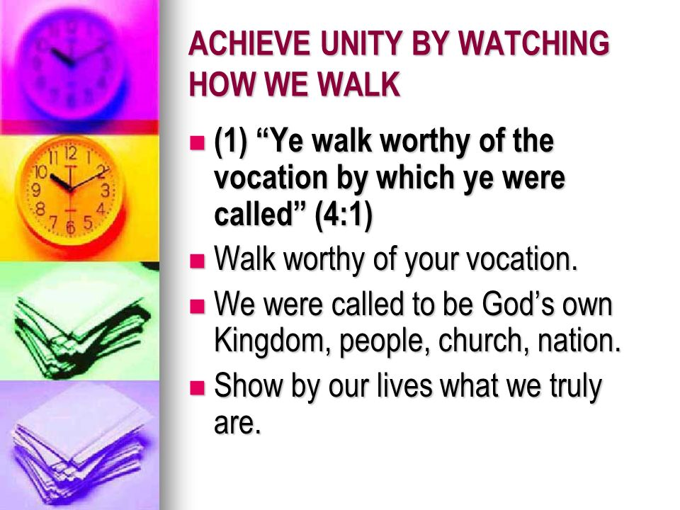 ACHIEVE UNITY BY WATCHING HOW WE WALK (1) Ye walk worthy of the vocation by which ye were called (4:1) (1) Ye walk worthy of the vocation by which ye were called (4:1) Walk worthy of your vocation.