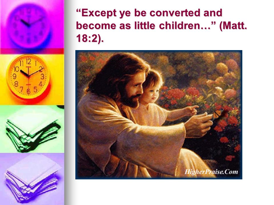 Except ye be converted and become as little children… (Matt. 18:2).