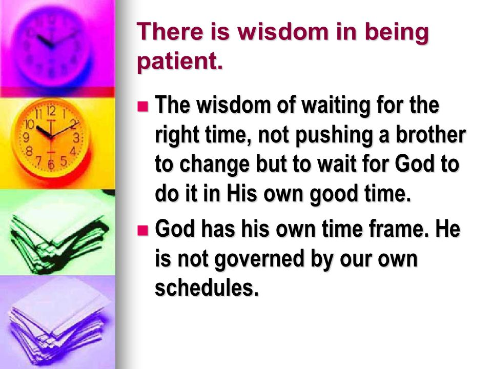 There is wisdom in being patient.