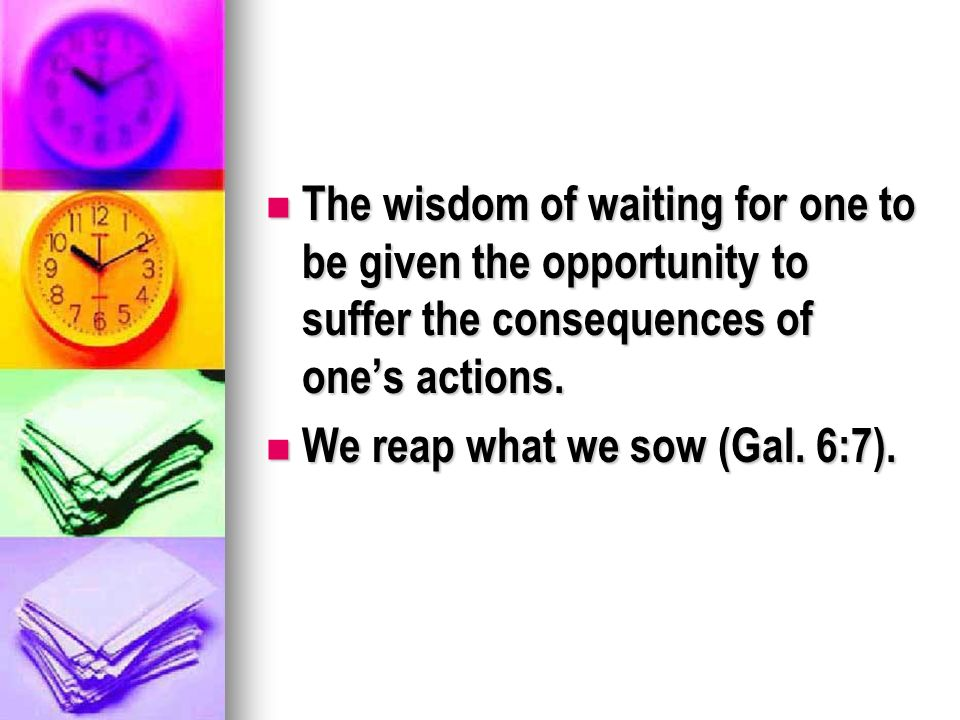 The wisdom of waiting for one to be given the opportunity to suffer the consequences of ones actions.
