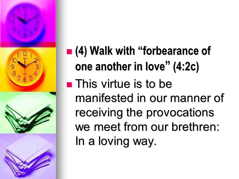 (4) Walk with forbearance of one another in love (4:2c) (4) Walk with forbearance of one another in love (4:2c) This virtue is to be manifested in our manner of receiving the provocations we meet from our brethren: In a loving way.