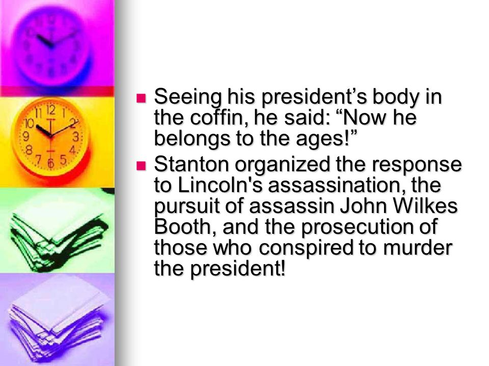 Seeing his presidents body in the coffin, he said: Now he belongs to the ages.