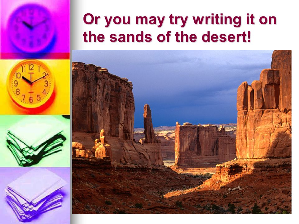 Or you may try writing it on the sands of the desert!