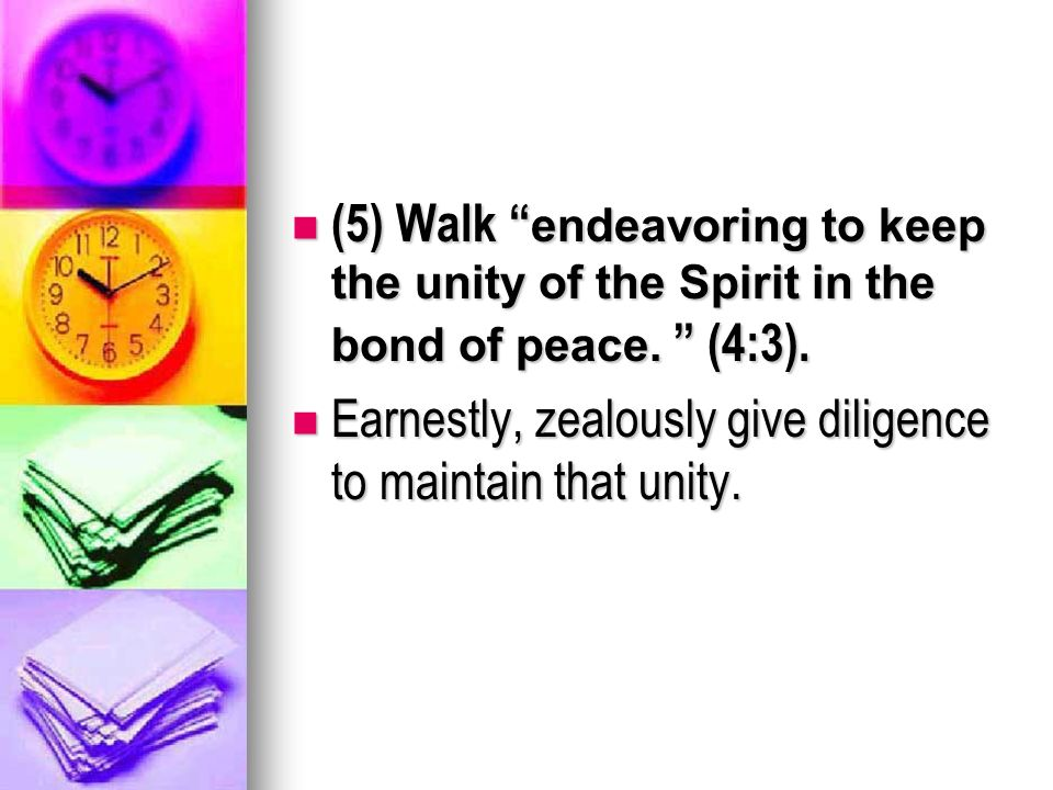 (5) Walk endeavoring to keep the unity of the Spirit in the bond of peace.