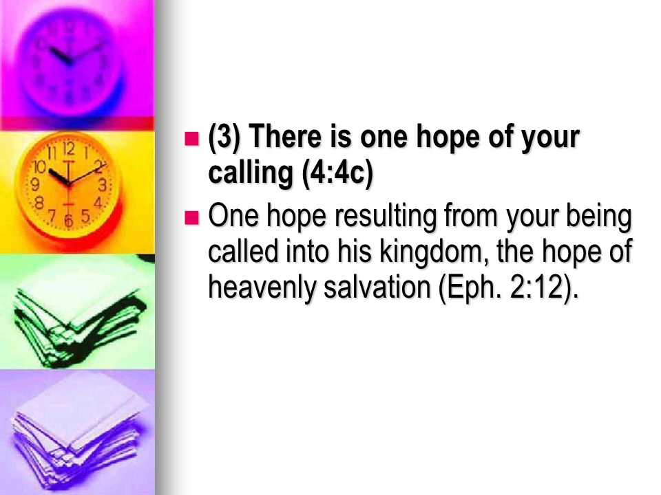 (3) There is one hope of your calling (4:4c) (3) There is one hope of your calling (4:4c) One hope resulting from your being called into his kingdom, the hope of heavenly salvation (Eph.