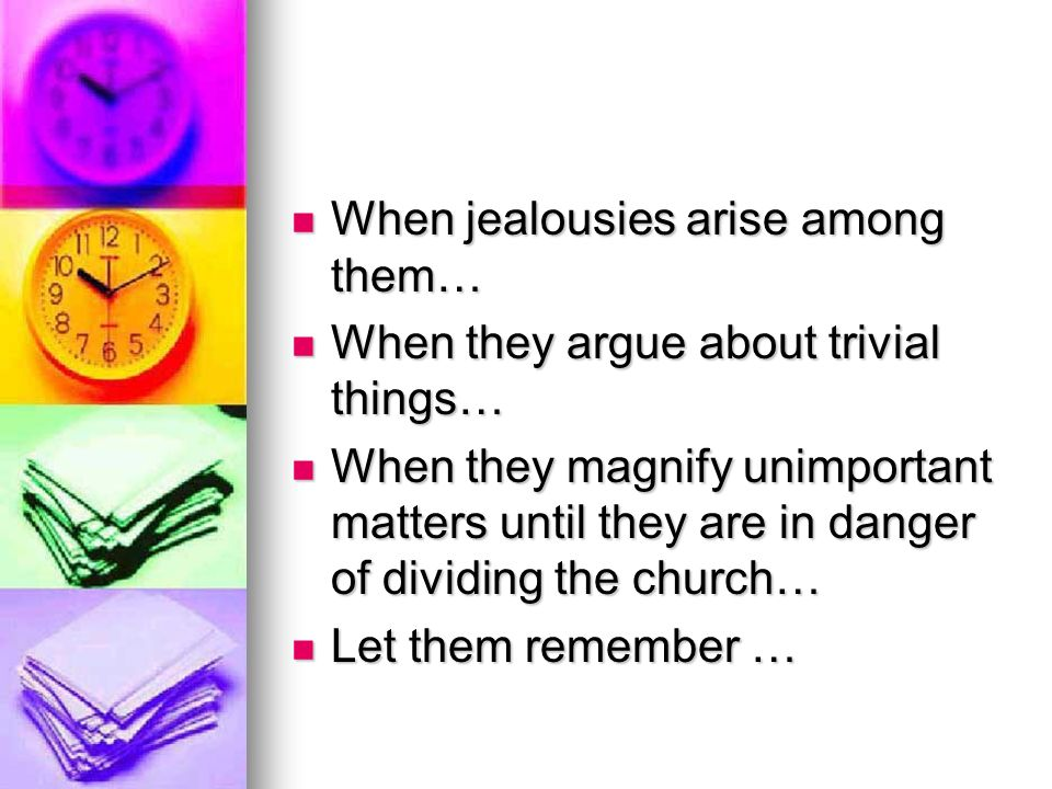 When jealousies arise among them… When jealousies arise among them… When they argue about trivial things… When they argue about trivial things… When they magnify unimportant matters until they are in danger of dividing the church… When they magnify unimportant matters until they are in danger of dividing the church… Let them remember … Let them remember …