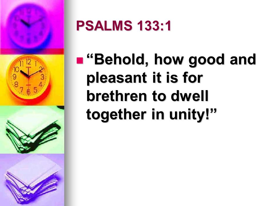 PSALMS 133:1 Behold, how good and pleasant it is for brethren to dwell together in unity.