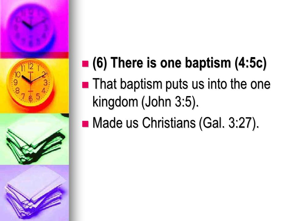 (6) There is one baptism (4:5c) (6) There is one baptism (4:5c) That baptism puts us into the one kingdom (John 3:5).