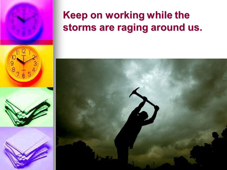 Keep on working while the storms are raging around us.
